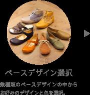 ベースデザイン選択 数種類のベースデザインの中からお好みのデザインと色を選択。